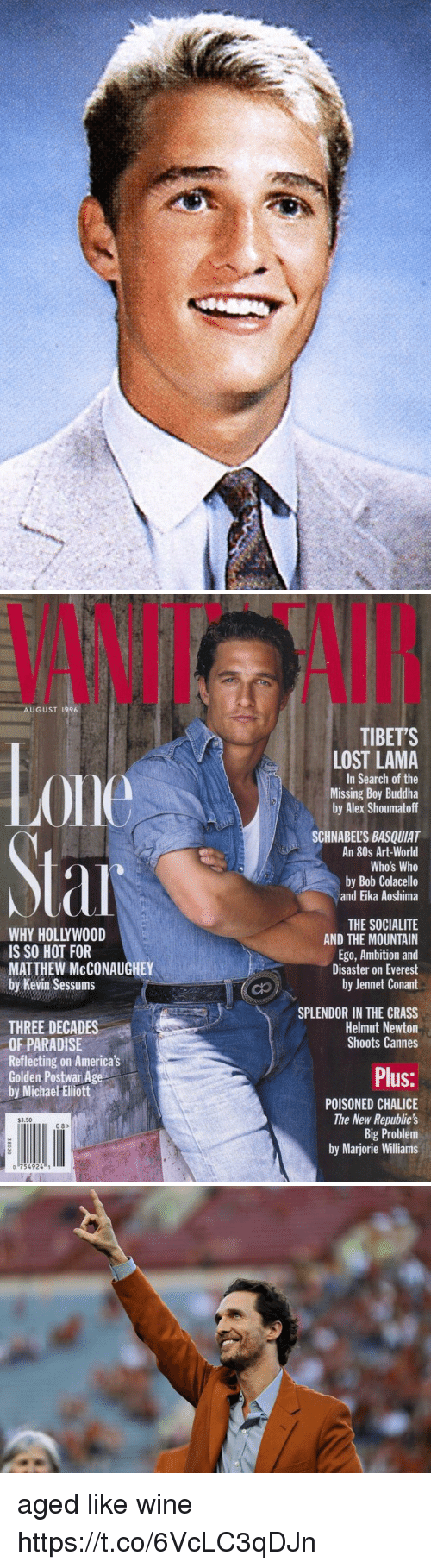 the mountain: VANIT  AI  AUGUST 1996  TIBETS  0ne  LOST LAMA  In Search of the  Missing Boy Buddha  by Alex Shoumatoff  SCHNABEL'S BASQUIAT  An 80s Art-World  Who's Who  by Bob Colacello  and Eika Aoshima  WHY HOLLYWOOD  IS SO HOT FOR  MATTHEW McCONAUGHEY  by Kevin Sessums  THE SOCIALITE  AND THE MOUNTAIN  Ego, Ambition and  Disaster on Everest  by Jennet Conant  SPLENDOR IN THE CRASS  Helmut Newton  Shoots Cannes  THREE DECADES  OF PARADISE  Reflecting on America's  Golden Postwar Age  by Michae Ellott  Plus:  POISONED CHALICE  The New Republic's  Big Problem  by Marjorie Williams  $3.50  08>  o 754924 aged like wine https://t.co/6VcLC3qDJn
