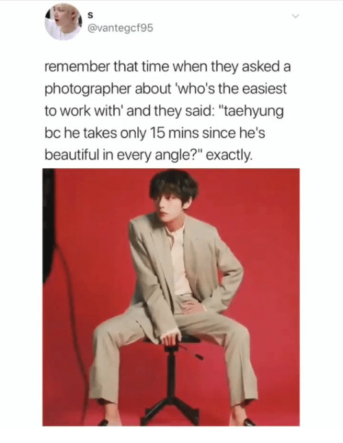 "Beautiful, Work, and Time: @vantegcf95  remember that time when they asked a  photographer about 'who's the easiest  to work with' and they said: ""taehyung  bc he takes only 15 mins since he's  beautiful in every angle?"" exactly."