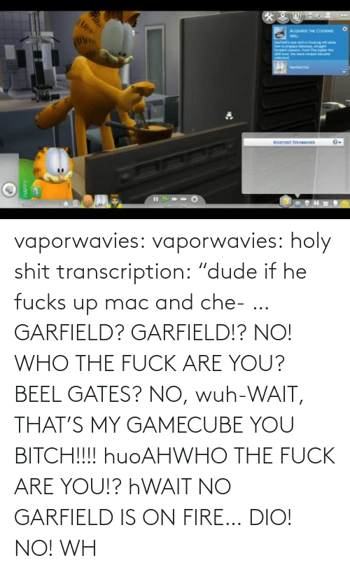 "the fuck: vaporwavies:  vaporwavies: holy shit transcription: ""dude if he fucks up mac and che- … GARFIELD? GARFIELD!? NO! WHO THE FUCK ARE YOU? BEEL GATES? NO, wuh-WAIT, THAT'S MY GAMECUBE YOU BITCH!!!! huoAHWHO THE FUCK ARE YOU!? hWAIT NO GARFIELD IS ON FIRE… DIO! NO! WH"