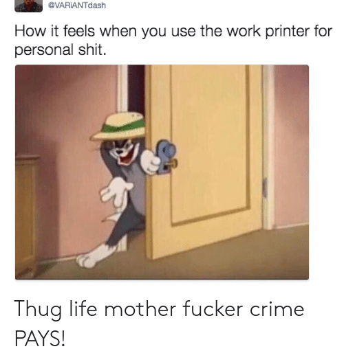 Crime, Life, and Shit: @VARİANTdash  How it feels when you use the work printer for  personal shit. Thug life mother fucker crime PAYS!