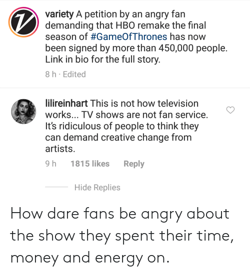 Energy, Hbo, and Money: variety A petition by an angry fan  demanding that HBO remake the final  season of #GameOfThrones has now  been signed by more than 450,000 people.  Link in bio for the full story.  8h Edited  lilireinhart This is not how television  works... TV shows are not fan service.  It's ridiculous of people to think they  can demand creative change from  artists.  9 h 1815 likes Reply  Hide Replies How dare fans be angry about the show they spent their time, money and energy on.