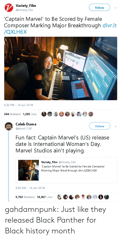Black History Month, Tumblr, and Black: Variety Filnm  @Variety_Film  Follow  Captain Marvel' to Be Scored by Female  Composer Marking Major Breakthrough dlvr.it  /QXLH6X  6:35 PM 14 Jun 2018  334 Retweets 1,255 Likes   Caleb Dume  @pfunk 1130  Follow  Fun fact: Captain Marvel's (US) release  date is International Woman's Day.  Marvel Studios ain't playing.  Variety_Film @Variety_Film  Captain Marvel to Be Scored by Female Composer  Marking Major Breakthrough dlvr.it/QXLH6X  5:05 AM - 16 Jun 2018  5,702 Retweets 19,267 Likes  -, eees·@㈢O骖 gahdamnpunk:  Just like they released Black Panther for Black history month