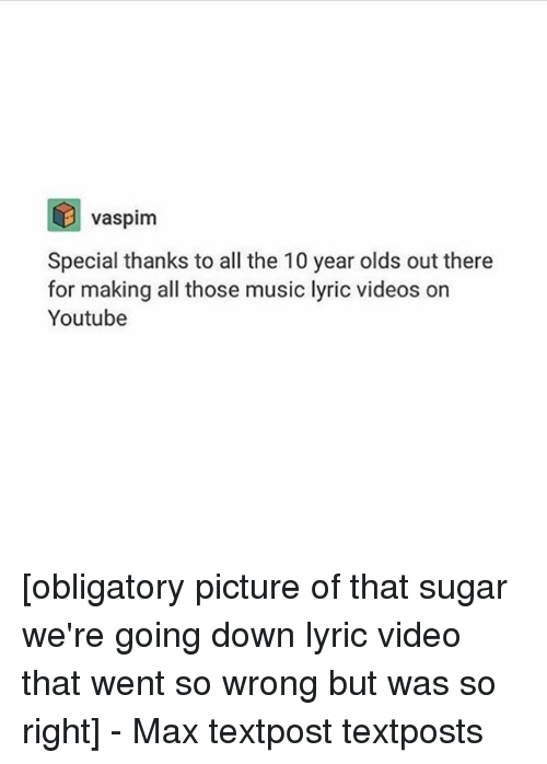 Memes, Music, and Videos: vaspim  Special thanks to all the 10 year olds out there  for making all those music lyric videos on  Youtube [obligatory picture of that sugar we're going down lyric video that went so wrong but was so right] - Max textpost textposts