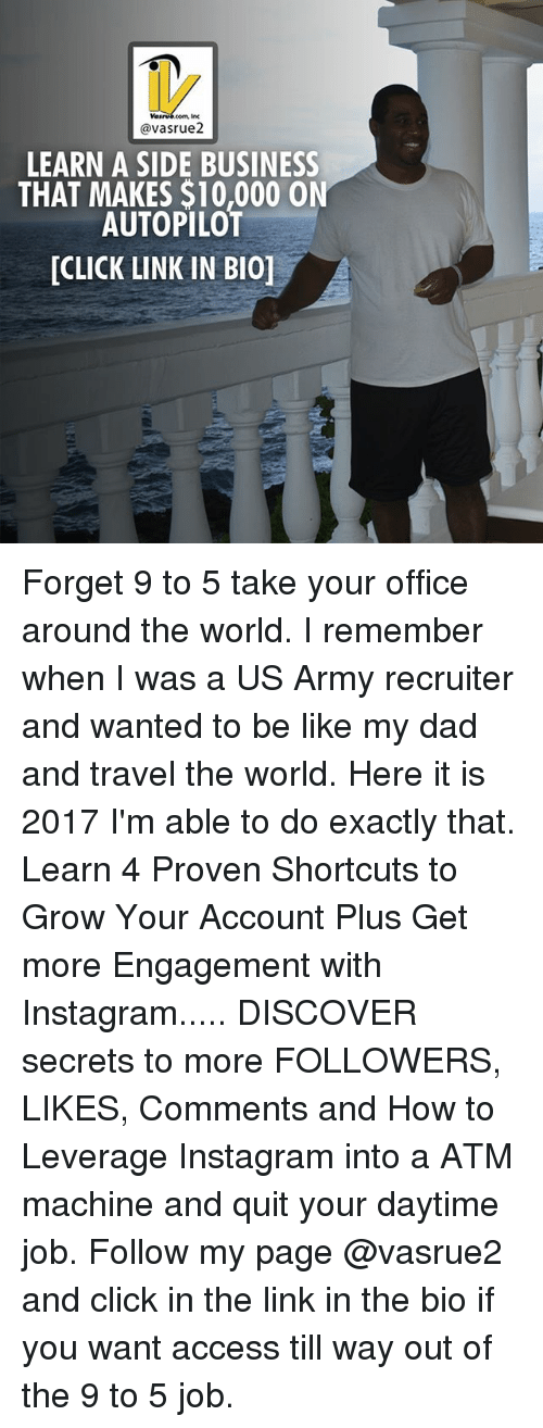 ♂: @vasrue2  LEARN A SIDE BUSINESS  AUTOPILOT  THAT MAKES $10,000 ON  [CLICK LINK IN BI0] Forget 9 to 5 take your office around the world. I remember when I was a US Army recruiter and wanted to be like my dad and travel the world. Here it is 2017 I'm able to do exactly that. Learn 4 Proven Shortcuts to Grow Your Account Plus Get more Engagement with Instagram..... DISCOVER secrets to more FOLLOWERS, LIKES, Comments and How to Leverage Instagram into a ATM machine and quit your daytime job. Follow my page @vasrue2 and click in the link in the bio if you want access till way out of the 9 to 5 job.