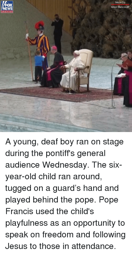 Jesus, Memes, and News: Vatican City  FOX  NEWS  Vatican Media via AP  chan nel A young, deaf boy ran on stage during the pontiff's general audience Wednesday. The six-year-old child ran around, tugged on a guard's hand and played behind the pope. Pope Francis used the child's playfulness as an opportunity to speak on freedom and following Jesus to those in attendance.
