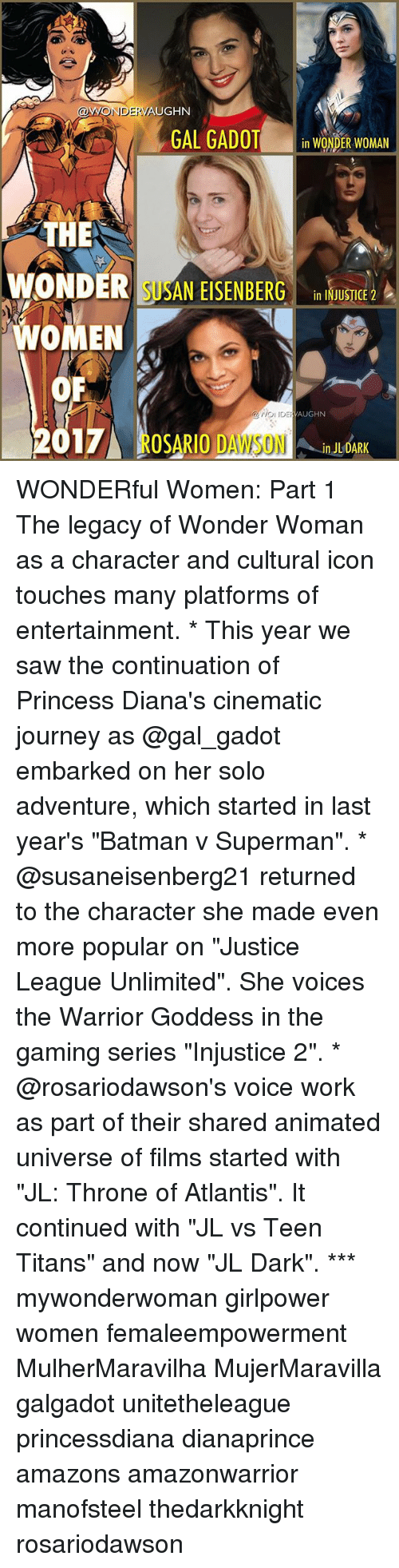 """Batman, Journey, and Memes: VAUGHN  AONDERVA  GAL GADOT  in WONDER WOMAN  THE  WONDER SUSAN EISENBERG  in INJUSTICE 2  WOMEN  OF  VAUGHN  DE OSARIO DAWSON  2017  ULDARK WONDERful Women: Part 1 The legacy of Wonder Woman as a character and cultural icon touches many platforms of entertainment. * This year we saw the continuation of Princess Diana's cinematic journey as @gal_gadot embarked on her solo adventure, which started in last year's """"Batman v Superman"""". * @susaneisenberg21 returned to the character she made even more popular on """"Justice League Unlimited"""". She voices the Warrior Goddess in the gaming series """"Injustice 2"""". * @rosariodawson's voice work as part of their shared animated universe of films started with """"JL: Throne of Atlantis"""". It continued with """"JL vs Teen Titans"""" and now """"JL Dark"""". *** mywonderwoman girlpower women femaleempowerment MulherMaravilha MujerMaravilla galgadot unitetheleague princessdiana dianaprince amazons amazonwarrior manofsteel thedarkknight rosariodawson"""