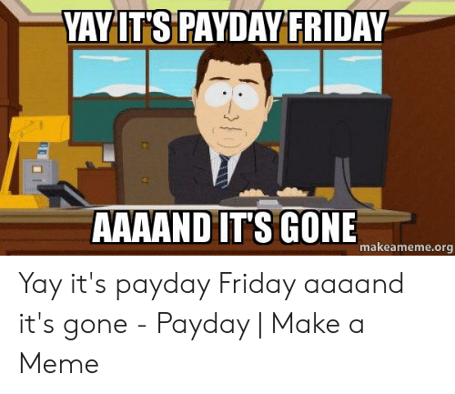 Friday, Meme, and Payday: VAYLT'S PAYDAY FRIDAY  AAAAND IT'S GONE  makeameme.org Yay it's payday Friday aaaand it's gone - Payday | Make a Meme