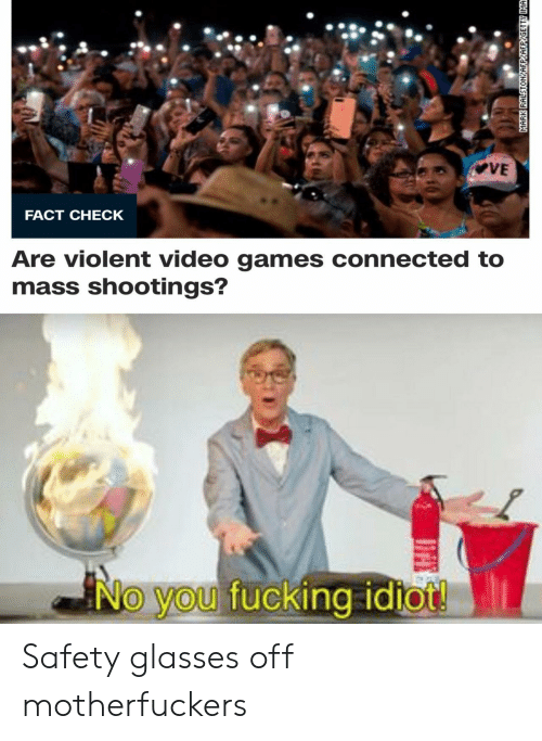 Motherfuckers: VE  FACT CHECK  Are violent video games connected to  mass shootings?  No you fucking idiot!  MARK RALSTONYAFPYAFPYGETTY IMA Safety glasses off motherfuckers