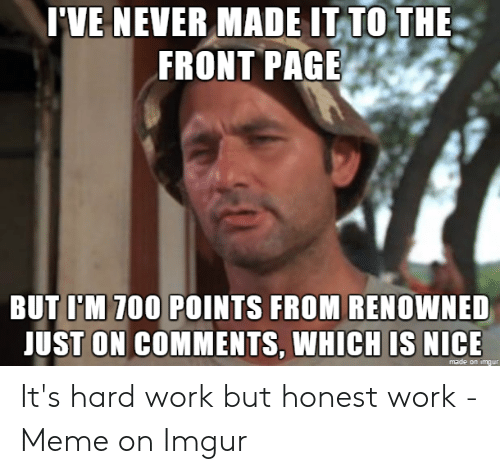 Hard Work Meme: 'VE NEVER MADE IT TO THE  FRONT PAGE  BUT I'M 700 POINTS FROM RENOWNED  ST ON COMMENTS, NICE  WHICH IS  made orn