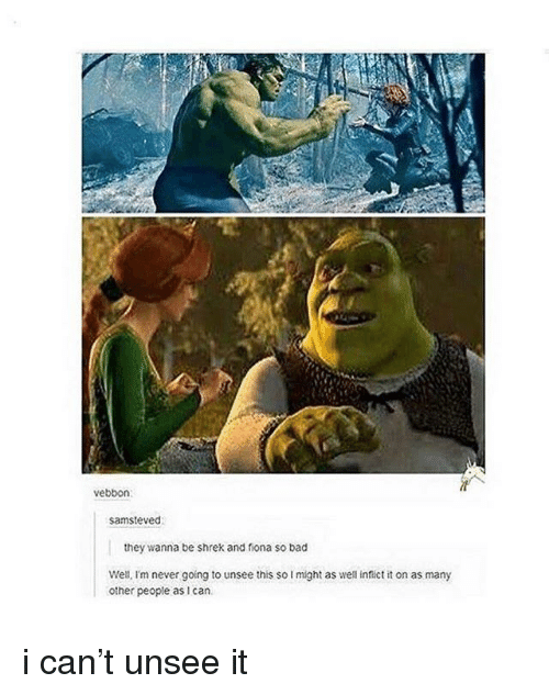 Bad, Shrek, and Never: vebbon  samsteved  they wanna be shrek and fiona so bad  Well, I'm never going to unsee this so I might as well infict it on as many  other people as i can i can't unsee it