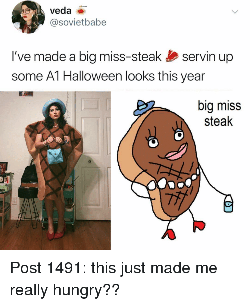 Halloween, Hungry, and Memes: veda  @sovietbabe  I've made a big miss-steak servin up  some A1 Halloween looks this year  big miss  steak  ST Post 1491: this just made me really hungry??