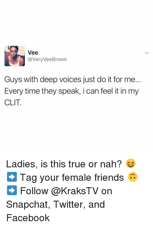 Just Do It, Memes, and 🤖: Vee  avery Vee Brown  Guys with deep voices just do it for me  Every time they speak, i can feel it in my  CLIT Ladies, is this true or nah? 😆 ➡️ Tag your female friends 🙃 ➡️ Follow @KraksTV on Snapchat, Twitter, and Facebook