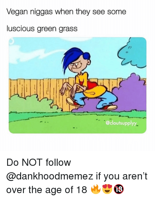Memes, Vegan, and 🤖: Vegan niggas when they see some  luscious green grass  @cloutsupplyy Do NOT follow @dankhoodmemez if you aren't over the age of 18 🔥😍🔞