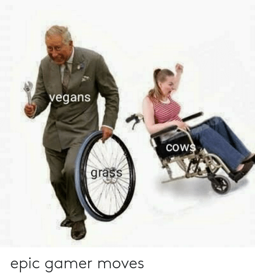 moves: vegans  cows  grass epic gamer moves