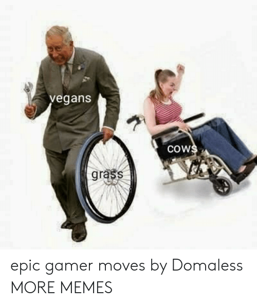 moves: vegans  cows  grass epic gamer moves by Domaless MORE MEMES