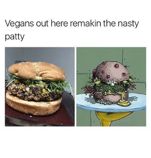 Nasty, Vegans, and Patty: Vegans out here remakin the nasty  patty