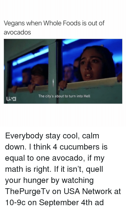 quell: Vegans when Whole Foods is out of  avocados  The city's about to turn into Hell  usa Everybody stay cool, calm down. I think 4 cucumbers is equal to one avocado, if my math is right. If it isn't, quell your hunger by watching ThePurgeTv on USA Network at 10-9c on September 4th ad