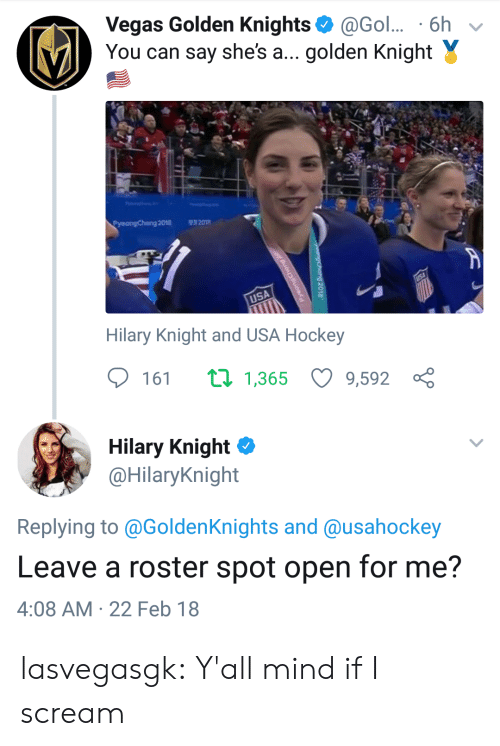 Yall Mind If I: Vegas Golden Knights@Gol.. 6h v  You can say she's a... golden Knight Y  Pyeongchang 2018  201  USA  Hilary Knight and USA Hockey  161 1,365 9,592 ç  Hilary Knight Φ  @HilaryKnight  Replying to @GoldenKnights and @usahockey  Leave a roster spot open for me?  4:08 AM 22 Feb 18 lasvegasgk:  Y'all mind if I scream