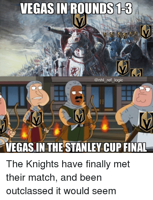 Logic, Memes, and National Hockey League (NHL): VEGAS IN'ROUNDS13  @nhl_ref_logic  VEGAS IN THE STANLEY CUP FINAL The Knights have finally met their match, and been outclassed it would seem