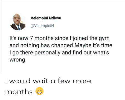 Find Out: Velempini Ndlovu  @VelempiniN  It's now 7 months since I joined the gym  and nothing has changed.Maybe it's time  I go there personally and find out what's  wrong I would wait a few more months 😁