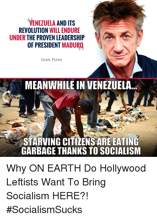 Memes, Earth, and Revolution: VENEZUELA AND ITS  REVOLUTION WILL ENDURE  UNDER THE PROVEN LEADERSHIP  OF PRESIDENT MADURO  SEAN PENN  MEANWHILE IN VENEZUELA...  STARVING CITIZENSARE EATING  GARBAGE THANKS TO SOCIALISM Why ON EARTH Do Hollywood Leftists Want To Bring Socialism HERE?! #SocialismSucks