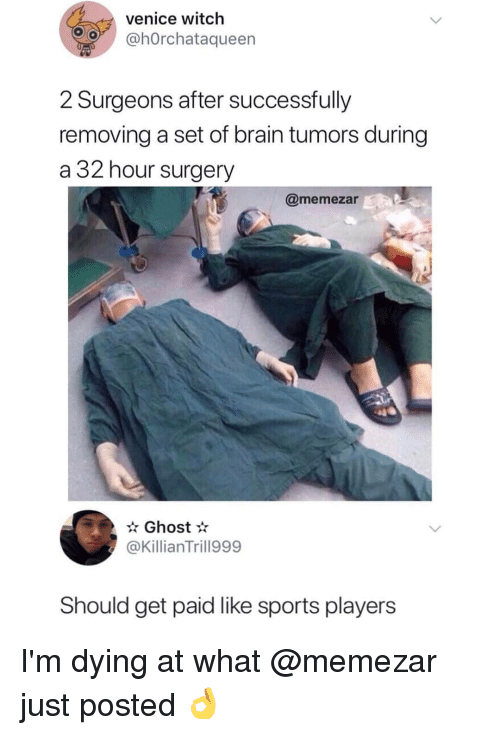 venice: venice witch  hOrchataqueen  2 Surgeons after successfully  removing a set of brain tumors during  a 32 hour surgery  @memezar  Ghost*  @KillianTrill999  Should get paid like sports players I'm dying at what @memezar just posted 👌
