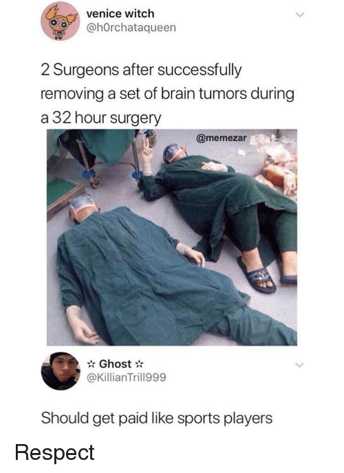 venice: venice witch  @hOrchataqueern  2 Surgeons after successfully  removing a set of brain tumors during  a 32 hour surgery  @memezar  Ghost  @KillianTrill999  Should get paid like sports players Respect