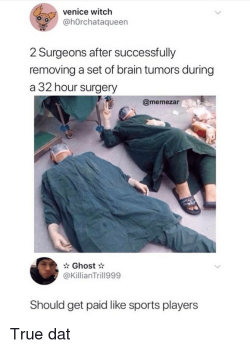 venice: venice witch  o @hOrchataqueen  2 Surgeons after successfully  removing a set of brain tumors during  a 32 hour surgery  @memezar  Ghost  @KillianTrill999  Should get paid like sports players True dat