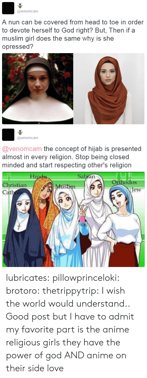 hijab: @venomcam  A nun can be covered from head to toe in order  to devote herself to God right? But, Then if a  muslim girl does the same why is she  opressed?   @venomcam  @venomcam the concept of hijab is presented  almost in every religion. Stop being closed  minded and start respecting other's religion  Orthodox  je  Christian  at lubricates:  pillowprinceloki: brotoro:  thetrippytrip:   I wish the world would understand..  Good post but I have to admit my favorite part is the anime religious girls   they have the power of god AND anime on their side   love
