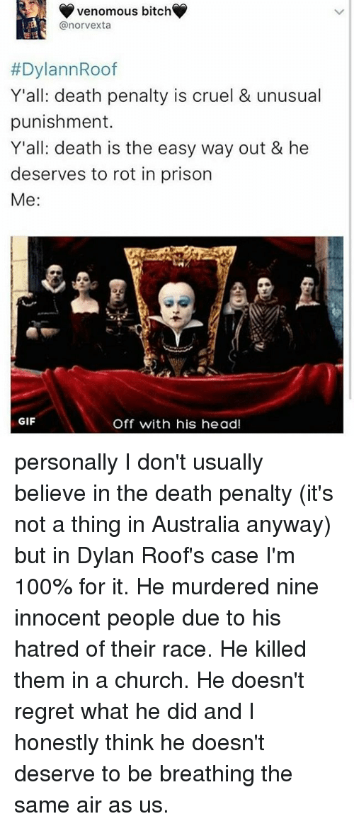 Dylan Roof: Venomous bitch  LEA @norvexta  #DylannRoof  Y'all: death penalty is cruel & unusual  punishment.  Y'all: death is the easy way out & he  deserves to rot in prison  Me:  GIF  Off with his head! personally I don't usually believe in the death penalty (it's not a thing in Australia anyway) but in Dylan Roof's case I'm 100% for it. He murdered nine innocent people due to his hatred of their race. He killed them in a church. He doesn't regret what he did and I honestly think he doesn't deserve to be breathing the same air as us.