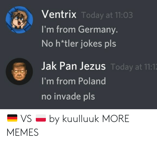 Poland: Ventrix Today at 11:03  I'm from Germany.  No h*tler jokes pls  Jak Pan Jezus Today at 11:1  I'm from Poland  no invade pls 🇩🇪 VS 🇵🇱 by kuulluuk MORE MEMES