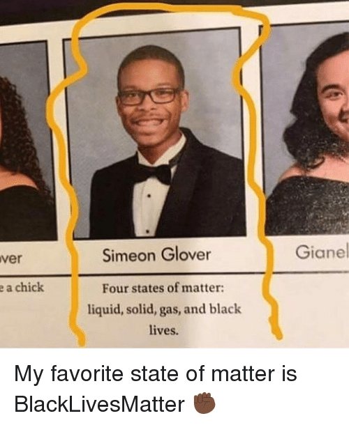 Liquidized: ver  e a chick  Simeon Glover  Four states of matter:  liquid, solid, gas, and black  lives.  Gianel My favorite state of matter is BlackLivesMatter ✊🏿
