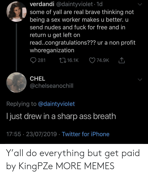 Ass, Dank, and Iphone: verdandi @daintyviolet.1d  some of yall are real brave thinking not  being a sex worker makes u better. u  send nudes and fuck for free and in  return u get left on  read..congratulations??? ur a non profit  whoreganization  t16.1K  281  74.9K  CHEL  @chelseanochill  Replying to @daintyviolet  ljust drew in a sharp ass breath  17:55 23/07/2019 Twitter for iPhone Y'all do everything but get paid by KingPZe MORE MEMES