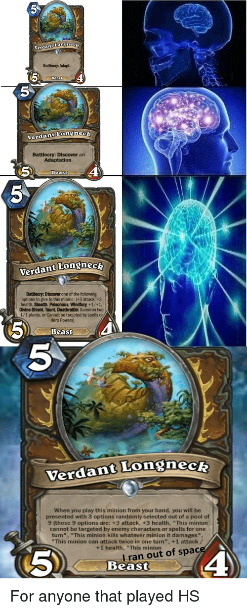 """Discover, Minion, and Pool: Verdant Longnec  Battlecy. Adapt.  Beast  5  Verdant Longneck  Battlecry: Discover an  Adaptation  5  4  Beast  Verdant Longnecz  Batlecry: Discover one of the following  options to give to this minion: (+3 attack, +3  health, Stealth, Poisonous, Windfury, +1/+1,  Divine Shield, Taunt Deathratle: Summon two  1/1 plants, or Cannot be targeted by spells or  Hero Powers)  5)  Beast  5  Verdant Longneck  When you play this minion from your hand, you will be  presented with 3 options randomly selected out of a pool of  9 (those 9 options are: +3 attack, +3 health, """"This minion  cannot be targeted by enemy characters or spells for one  turn"""", """"This minion kills whatever minion it damages"""",  """"This minion can attack twice in one turn"""", +1 attack/  +1 health, """"This minionac  I r  Beast  an out of space"""