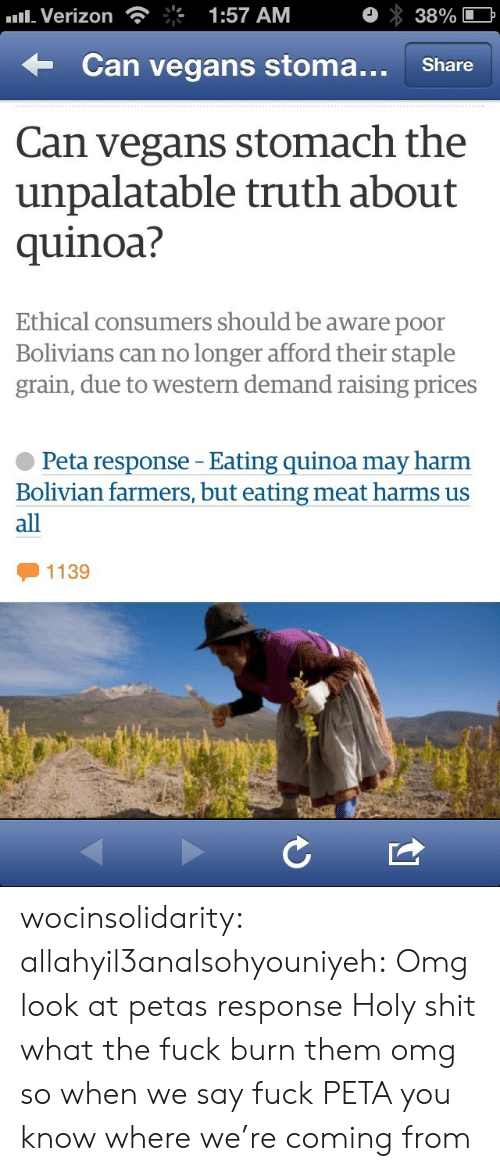 eating meat: Verizon  1:57 AM  38%  Can vegans stoma.. Share  Can vegans stomach the  unpalatable truth about  quinoa?  Ethical consumers should be aware poor  Bolivians can no longer afford their staple  grain, due to western demand raising prices  Peta response - Eating quinoa may harm  Bolivian farmers, but eating meat harms us  all  1139 wocinsolidarity:  allahyil3analsohyouniyeh:  Omg look at petas response Holy shit what the fuck burn them omg  so when we say fuck PETA you know where we're coming from