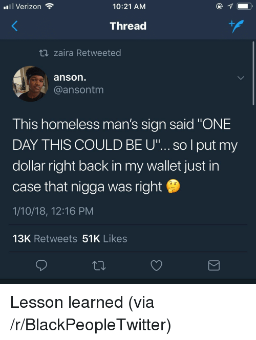 "Blackpeopletwitter, Homeless, and Verizon: Verizon  10:21 AM  Thread  t zaira Retweeted  anson  @ansontm  This homeless man's sian said ""ONE  DAY THIS COULD BE u""...so l put my  dollar right back in my wallet just in  case that nigga was right  1/10/18, 12:16 PM  13K Retweets 51K Likes <p>Lesson learned (via /r/BlackPeopleTwitter)</p>"