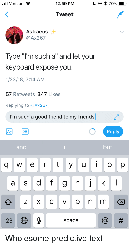 """dfg: Verizon  12:59 PM  Tweet  Astraeus  @Ax267  Type """"I'm such a"""" and let your  keyboard expose you  1/23/18, 7:14 AM  57 Retweets 347 Likes  Replying to @Ax267  I'm such a good friend to my friends  Reply  GIF  and  but  q  e r t yuo p  a s dfg hj k  123  space <p>Wholesome predictive text</p>"""