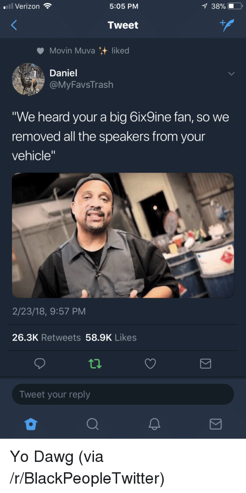 """yo dawg: Verizon  5:05 PM  Tweet  Movin Muva liked  Daniel  MyFavsTrash  We heard your a big 6ix9ine fan, so we  removed all the speakers from your  vehicle""""  2/23/18, 9:57 PM  26.3K Retweets 58.9K Likes  Tweet your reply <p>Yo Dawg (via /r/BlackPeopleTwitter)</p>"""