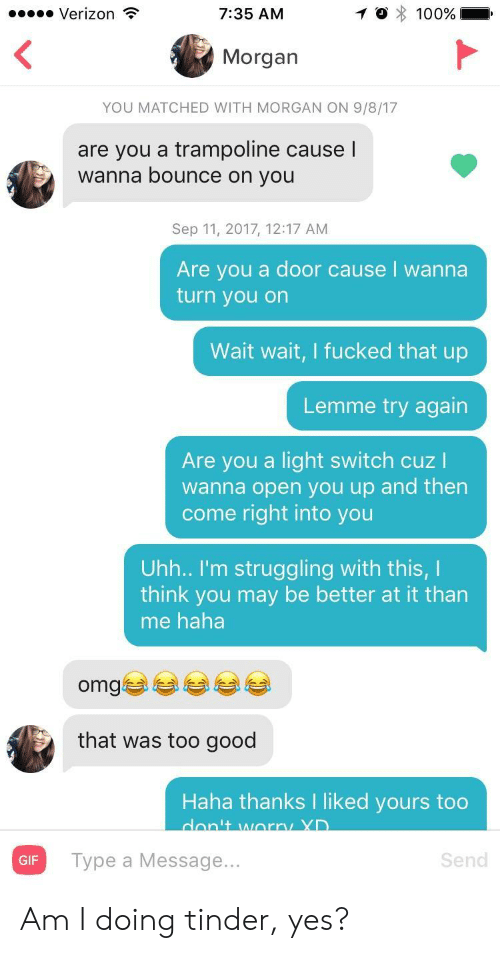 light switch: Verizon  7:35 AM  Morgan  YOU MATCHED WITH MORGAN ON 9/8/17  are you a trampoline causel  wanna bounce on you  Sep 11, 2017, 12:17 AM  Are you a door cause I wanna  turn you on  Wait wait, I fucked that up  Lemme try again  Are you a light switch cuz I  wanna open you up and then  come right into you  Uhh.. I'm struggling with this, I  think you may be better at it than  me haha  omgぎ부부 부부  that was too good  Haha thanks I liked yours too  GIF  Type a Message...  Send Am I doing tinder, yes?
