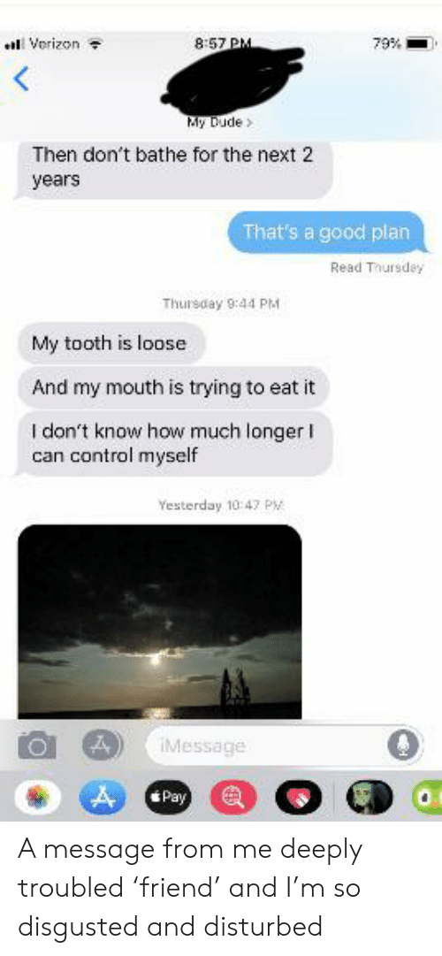 Dude, Verizon, and Control: Verizon  8:57 PM  79%  My Dude  Then don't bathe for the next 2  years  That's a good plan  Read Thursdey  Thursday 9:44 PM  My tooth is loose  And my mouth is trying to eat it  I don't know how much longer  can control myself  Yesterday 10 47 PM  IMessage  Pay A message from me deeply troubled 'friend' and I'm so disgusted and disturbed