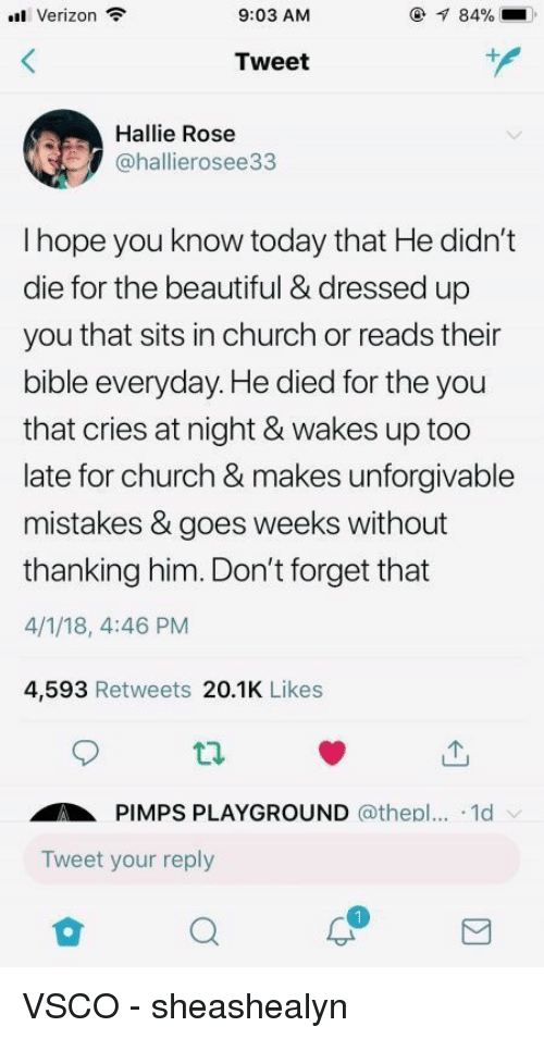 unforgivable: Verizon  9:03 AM  84%  Tweet  Hallie Rose  @hallierosee33  I hope you know today that He didn't  die for the beautiful & dressed up  you that sits in church or reads their  bible everyday. He died for the you  that cries at night & wakes up too  late for church & makes unforgivable  mistakes & goes weeks without  thanking him. Don't forget that  4/1/18, 4:46 PM  4,593 Retweets 20.1K Likes  ti.  PIMPS PLAYGROUND @thepl... .1d  Tweet your reply VSCO - sheashealyn