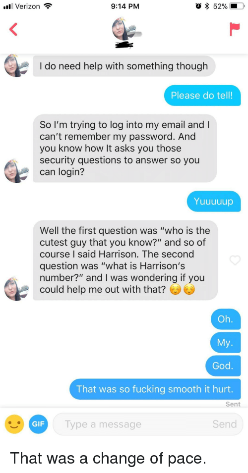 """Fucking, Gif, and Smooth: Verizon  9:14 PM  52%  I do need help with something though  Please do tell!  So I'm trying to log into my email and  can't remember my password. And  you know how It asks you those  security questions to answer so you  can login?  Yuuuuup  Well the first question was """"who is the  cutest guy that you know?"""" and so of  course I said Harrison. The second  question was """"what is Harrison's  number?"""" and I was wondering if you  could help me out with that?  Oh  That was so fucking smooth it hurt  Sent  GIF  Type a message  Send That was a change of pace."""