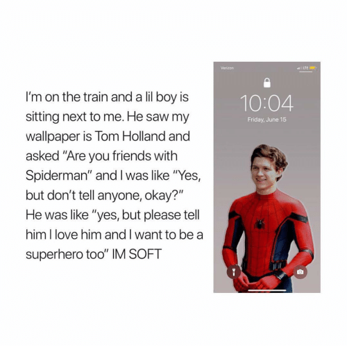 """Friday, Friends, and Love: Verizon  I'm on the train and a lil boy is  sitting next to me. He saw my  wallpaper is Tom Holland and  asked """"Are you friends with  Spiderman"""" and Iwas like """"Yes,  but don't tell anyone, okay?""""  He was like """"yes, but please tell  him I love him and I want to be a  superhero too"""" IM SOFT  10:04  Friday, June 15"""