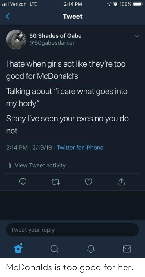"""Exes: Verizon LTE  2:14 PM  1 100% .  Tweet  50 Shades of Gabe  @50gabesdarker  I hate when girls act like they're too  good for McDonald's  Talking about """"i care what goes into  my body""""  Stacy I've seen your exes no you do  not  2:14 PM 2/19/19 Twitter for iPhone  ll View Tweet activity  Tweet your reply McDonalds is too good for her."""