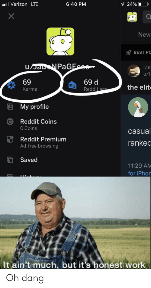 iphon: Verizon LTE  24% O  6:40 PM  X  New  BEST PO  uJaD NPaGEce  r/m  u/fi  69 d  69  the elit  Reddit ag  Karma  My profile  Reddit Coins  O Coins  casual  Reddit Premium  ranked  Ad-free browsing  Saved  11:29 AM  for iPhon  It ain't much, but it's honest work Oh dang