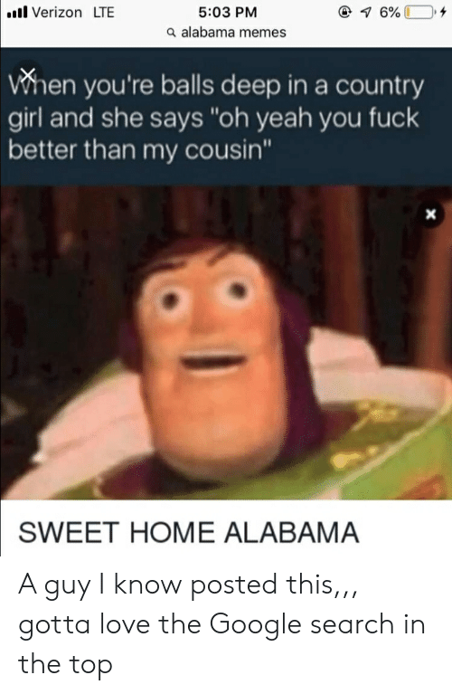 """Alabama Memes: Verizon LTE  5:03 PM  a alabama memes  When you're balls deep in a country  girl and she says """"oh yeah you fuck  better than my cousin""""  SWEET HOME ALABAMA A guy I know posted this,,, gotta love the Google search in the top"""