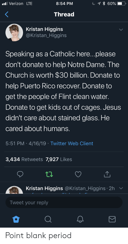 Church, Jesus, and Period: Verizon LTE  8:54 PM  Thread  Kristan Higgins  @Kristan_Higgins  Speaking as a Catholic here...please  don't donate to help Notre Dame. The  Church is worth $30 billion. Donate to  help Puerto Rico recover. Donate to  get the people of Flint clean water.  Donate to get kids out of cages. Jesus  didn't care about stained glass. He  cared about humans.  5:51 PM 4/16/19 Twitter Web Client  3,434 Retweets 7,927 Likes  tl.  Kristan Higgins  Tweet your reply  @Kristan_Higgins 2h Point blank period