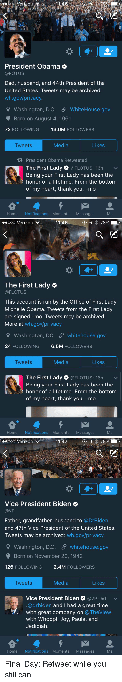 Whoopy: Verizon  President Obama  @POTUS  Dad, husband, and 44th President of the  United States. Tweets may be archived:  wh.gov/privacy.  9 Washington, D.C. SP WhiteHouse.gov  Born on August 4, 1961  72 FOLLOWING  13.6M  FOLLOWERS  Likes  Media  Tweets  President Obama Retweeted  The First Lady  @FLOTUS 16h  v  Being your First Lady has been the  honor of a lifetime. From the bottom  of my heart, thank you. -mo  Home Notifications Moments Messages   Ooo Verizon  11:46  78%  The First Lady  (a FLOTUS  This account is run by the Office of First Lady  Michelle Obama. Tweets from the First Lady  are signed -mo. Tweets may be archived  More at  wh.gov/privacy  Washington, DC SP whitehouse.gov  24 FOLLOWING  6.5M  FOLLOWERS  Media  Likes  Tweets  The First Lady  (a FLOTUS 16h  v  Being your First Lady has been the  honor of a lifetime. From the bottom  of my heart, thank you. -mo  Home Notifications Moments  Messages   11:47  78%  Ooo Verizon  Vice President Biden  VP  Father, grandfather, husband to  @DrBiden,  and 47th Vice President of the United States.  Tweets may be archived  wh.gov/privacy.  9 Washington, D.C. S whitehouse.gov  Born on November 20, 1942  126  FOLLOWING  2.4M FOLLOWERS  Media  Likes  Tweets  Vice President Biden  avP 5d v  @drbiden and I had a great time  with great company on  The View  with Whoopi  Joy, Paula, and  Jedidiah.  THE  NI  Home Notifications Moments Messages Final Day: Retweet while you still can