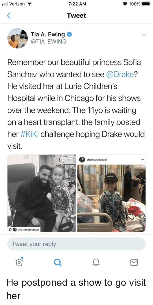Anaconda, Beautiful, and Chicago: .Verizon T  7:22 AM  100%  Tweet  .Ewing  @TIA EWING  Remember our beautiful princess Sofia  Sanchez who wanted to see @Drake?  He visited her at Lurie Children's  Hospital while in Chicago for his shows  over the weekend. The 11yo is waiting  on a heart transplant, the family posted  her #Kiki challenge hoping Drake would  visit.  champagnepapi  ④ champagnepapi  Tweet your reply  可 He postponed a show to go visit her