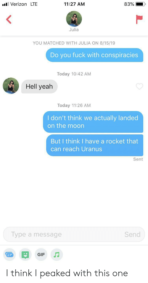 uranus: VerizonLTE  11:27 AM  83%  Julia  YOU MATCHED WITH JULIA ON 8/15/19  Do you fuck with conspiracies  Today 10:42 AM  Hell yeah  Today 11:26 AM  I don't think we actually landed  on the moon  But I think I have a rocket that  can reach Uranus  Sent  Type a message  Send  GIF I think I peaked with this one